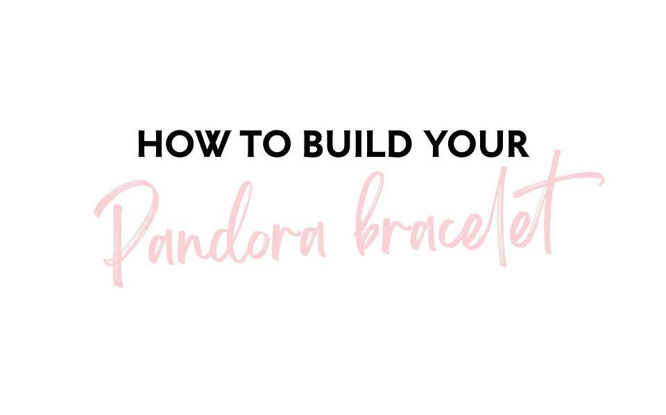 How To Build Your Pandora Bracelet